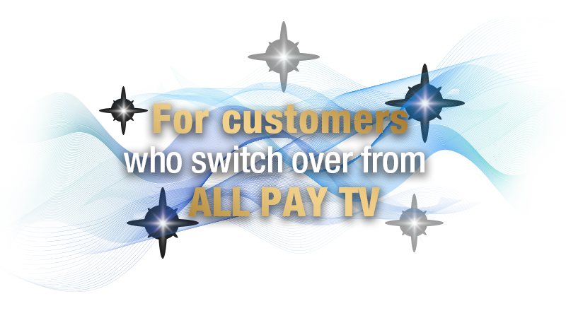For customers who switch over from ALL PAY TV